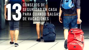 13 consejos de seguridad en casa, mientras estas en periodo de vacaciones.
